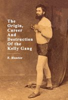 The Origin, Career And Destruction Of the Kelly Gang - F. Hunter