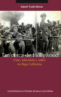Tan cerca de Hollywood: Cine, televisión y video en Baja California - Gabriel Trujillo Muñoz