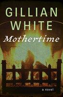 Mothertime: A Novel - Gillian White