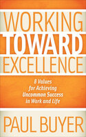 Working Toward Excellence: 8 Values for Achieving Uncommon Success in Work and Life - Paul Buyer