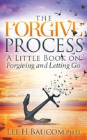 The Forgive Process: A Little Book on Forgiving and Letting Go - Lee H. Baucom