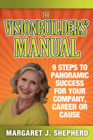 The Visionbuilders' Manual: 9 Steps To Panoramic Success For Your Company, Career or Cause - Margaret J. Shepherd