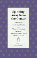Spinning Away from the Center: Stories about Homesickness and Homecoming from the Flannery O'Connor Award for Short Fiction - Various Authors
