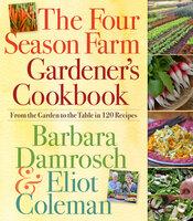 The Four Season Farm Gardener's Cookbook: From the Garden to the Table in 120 Recipes - Eliot Coleman, Barbara Damrosch
