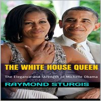 The White House Queen: The Elegance and Strength of Michelle Obama - Raymond Sturgis