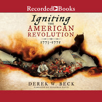 Igniting the American Revolution-1773-1775 - Derek W. Beck