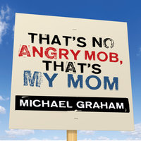 That's No Angry Mob, That's My Mom - Michael Graham
