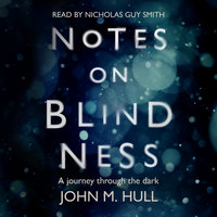Notes on Blindness - A Journey Through the Dark - John Hull