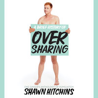 A Brief History of Oversharing - Shawn Hitchins