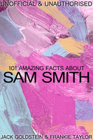 101 Amazing Facts about Sam Smith - Jack Goldstein,Frankie Taylor
