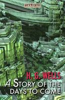 A Story of the Days To Come - H. G. Wells