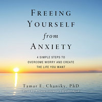 Freeing Yourself from Anxiety - Tamar E. Chansky (Ph.D.)