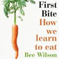 First Bite - How We Learn to Eat - Bee Wilson