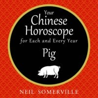 Your Chinese Horoscope for Each and Every Year - Pig - Neil Somerville