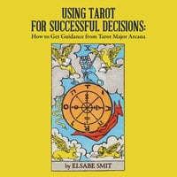 Using Tarot for Successful Decisions - How to Get Guidance from Tarot Major Arcana - Elsabe Smit