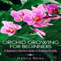 Orchid Growing for Beginners - A Beginners Starters Guide to Growing Orchids - Nancy Ross