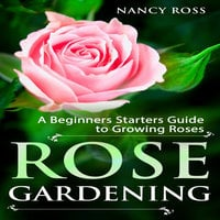 Rose Gardening - A Beginners Starters Guide to Growing Roses - Nancy Ross