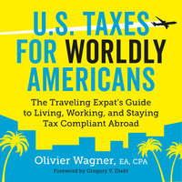 U.S. Taxes for Worldly Americans - The Traveling Expat's Guide to Living, Working, and Staying Tax Compliant Abroad - Olivier Wagner