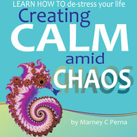 Creating Calm amid Chaos - LEARN HOW TO de-stress your life - Marney C. Perna