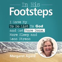 In His Footsteps - I Gave My To Do List To God and Got More Done, More Sleep and Less Stress - Margaret Agard