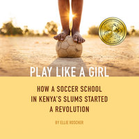 Play Like a Girl - How a Soccer School in Kenya's Slums Started a Revolution - Ellie Roscher