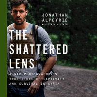 The Shattered Lens - A War Photographer's True Story of Captivity and Survival in Syria - Jonathan Alpeyrie, Stash Luczkiw, Bonnie Timmermann
