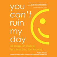 You Can't Ruin My Day - 52 Wake-Up Calls to Turn Any Situation Around - Allen Klein
