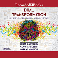 Dual Transformation-How to Reposition Today's Business While Creating the Future - Scott D. Anthony,Clark G. Gilbert,Mark W. Johnson