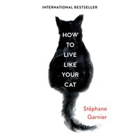 How to Live Like Your Cat - Stéphane Garnier