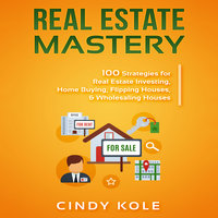 Real Estate Mastery: 100 Strategies for Real Estate Investing, Home Buying, Flipping Houses, & Wholesaling Houses (Small Business Mastery Series) - Cindy Kole