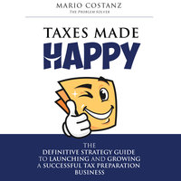 Taxes Made Happy - The Definitive Strategy Guide to Launching and Growing a Successful Tax Preparation Business - Mario Costanz
