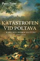 Katastrofen vid Poltava : Karl XII:s ryska fälttåg 1707-1709 - Peter From