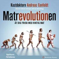 Matrevolutionen : Ät dig frisk med riktig mat - Andreas Eenfeldt