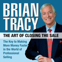 The Art of Closing the Sale: The Key to Making More Money Faster in the World of Professional Selling - Brian Tracy