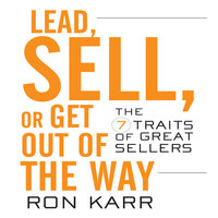Lead, Sell, or Get Out of the Way: The 7 Traits of Great Sellers - Ron Karr