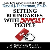 Setting Boundaries with Difficult People: A Survival Guide for People Pleasers - David J. Lieberman