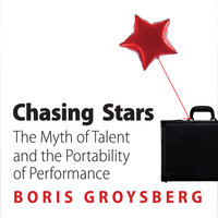 Chasing Stars: The Myth of Talent and the Portability of Performance - Boris Groysberg