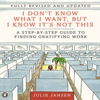 I Don't Know What I Want, But I Know It's Not This: A Step-by-Step Guide to Finding Gratifying Work - Julie Jansen