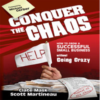 Conquer the Chaos: How to Grow a Successful Small Business Without Going Crazy - Clate Mask,Scott Martineau,Michael E. Gerber