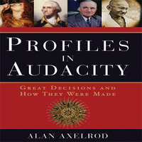 Profiles in Audacity: Great Decisions and How They Were Made - Alan Axelrod