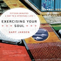 Exercising Your Soul: Fifteen Minutes a Day to a Spiritual Life - Gary Jansen