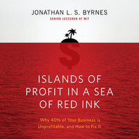 Islands of Profit in a Sea Red Ink: Why 40% of Your Business is Unprofitable, and How to Fix It - Jonathan L.S. Byrnes