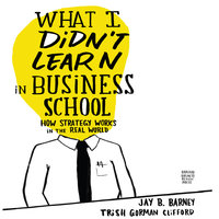 What I Didn't Learn in Business School: How Strategy Works in the Real World - Jay Barney,Trish Gorman Clifford