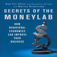 Secrets of the Moneylab: How Behavioral Economics Can Improve Your Business - Marina Krakovsky,Kay-Yut Chen