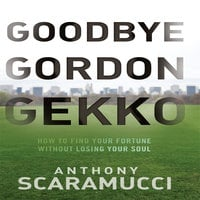 Goodbye Gordon Gekko: How to Find Your Fortune Without Losing Your Soul - Anthony Scaramucci