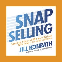 Snap Selling: Speed Up Sales and Win More Business with Today's Frazzled Customers - Jill Konrath