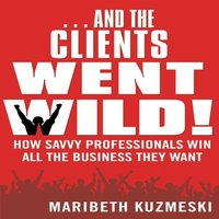 And the Clients Went Wild: How Savvy Professionals Win All the Business They Want - Maribeth Kuzmeski