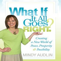 What If It All Goes Right: Creating a New World of Peace, Prosperity and Possibility - Mindy Audlin