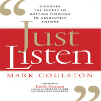 Just Listen: Discover the Secret to Getting Through to Absolutely Anyone - Mark Goulston