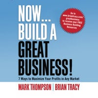 Now, Build a Great Business: 7 Ways to Maximize Your Profits in Any Market - Brian Tracy, Mark Thompson